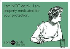 I AM NOT DRUNK, I AM PROPERLY MEDICATED FOR YOUR PROTECTION