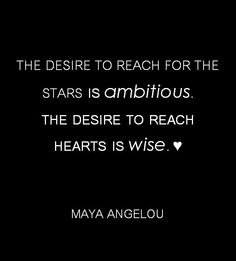 Go after your dreams, but always reach for the hearts of others. Maya Angelou, quote.