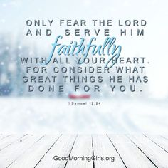 Only fear the Lord and serve Him faithfully with all you rheart. For consider what great things he has done for you. 1 Samuel 12:24