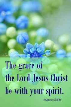 """The grace of the Lord Jesus Christ be with your spirit. Amen"" ~ PHILEMON 1:25 ~ AMEN!"
