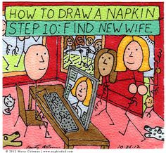 How to draw a napkin #10 http://napkindad.com/blog/2012/10/26/how-to-draw-a-napkin-step-10-find-new-wife/ go to the blog to learn how it all turned out...so far!