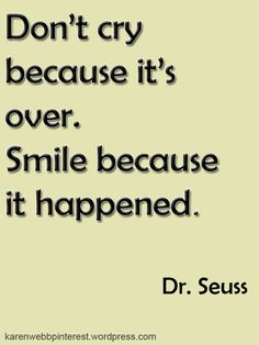 Don't smile because it's over, smile because it happened.