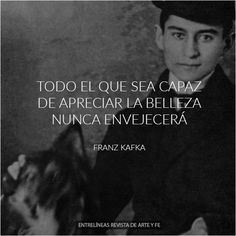 """""""Todo el que sea capaz de apreciar la belleza nunca envejecerá"""" Franz Kafka"""