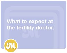 What to expect at the fertility doctor.