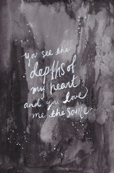 You see the depths of my heart and you love me the same...........4....<3