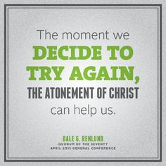 """Even if we've been a conscious, deliberate sinner or have repeatedly faced failure and disappointment, the moment we decide to try again, the Atonement of Christ can help us."" From Elder Renlund's http://lds.org/church/leader/dale-g-renlund April 2015 http://facebook.com/223271487682878 message http://lds.org/general-conference/2015/04/latter-day-saints-keep-on-trying #LDSconf #ElderRenlund #ShareGoodness"