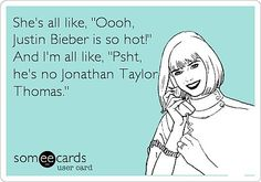 Someecards: Shes all like, Oooh, Justin Bieber is so hot! And Im all like, Psht, hes no Jonathan Taylor Thomas. Darn right lol. Jonathan Taylor Thomas, Haha Funny, Hilarious, Lol, Funny Stuff, Funny Shit, Funny Things, 90s Things, Crazy Funny