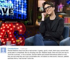 """Rachel Maddow does look like a real woman. A geeky, goofy, smart, damn sexy woman that I would date in a heartbeat. But my drooling over Ms. Maddow aside, there isn't just one way to 'look like a woman', or be a woman. Women define and present themselves based on who they are and what they are most comfortable with, not based on what sexist, insecure, pathetic assholes think a 'real woman' looks like."""