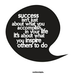 success isn't about what you accomplish in your life, it's about what you inspire others to do