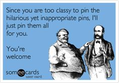 Since you are too classy to pin the hilarious yet inappropriate pins, I'll just pin them all for you. You're welcome.