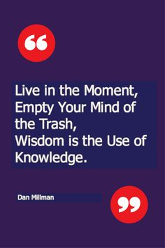 Live in the Moment,  Empty Your Mind of the Trash, Wisdom is the Use of Knowledge  Dan Millman
