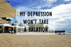 My Depression Won't Take a Vacation. | My Meena Life