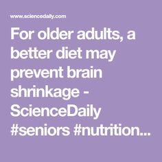 For older adults, a better diet may prevent brain shrinkage - ScienceDaily #seniors #nutrition #dementia