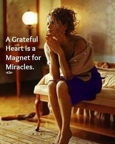 A grateful heart...each day think on the  things you are grateful for. I have a Grateful Notebook where each day I write down at least 3 things that I am grateful for. <3