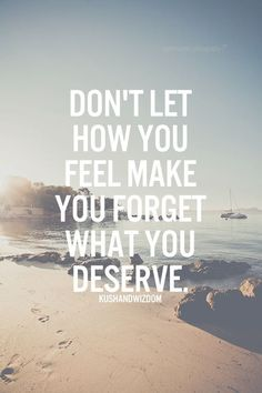 Don't let how you feel make you forget what you deserve.