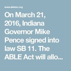 On March 21, 2016,Indiana Governor Mike Pence signed into law SB 11. The ABLE Act will allow certain individuals with disabilities and their families the opportunity to contribute to a tax-exempt savings account that can be used for maintaining health, independence and quality of life. As passed, the ABLE Act requires each state to independently establish, implement or contract with other states on the availability of ABLE accounts.  The members of the ABLE National Resource Center have…