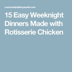 15 Easy Weeknight Dinners Made with Rotisserie Chicken