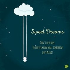 Sweet Dreams. Don't lose hope. You never know what tomorrow may bring!