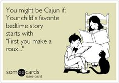 """You might be Cajun if: Your child's favorite bedtime story starts with """"First you make a roux..."""" http://www.visitlakecharles.org/cajun/"""