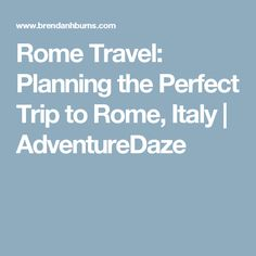 Rome Travel: Planning the Perfect Trip to Rome, Italy | AdventureDaze