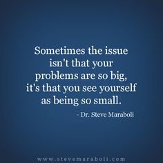 """Sometimes the issue isn't that your problems are so big, it's that you see yourself as being so small."" - Steve Maraboli #quote"