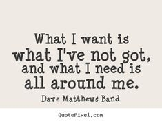 Design picture quote with top quotes from Dave Matthews Band - what i want is what i've not got, and what i need is all around me. Band Quotes, Music Quotes, Music Lyrics, Me Quotes, Famous Song Quotes, Film Quotes, Life Quotes Pictures, Picture Quotes, Lyrics To Live By