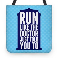 Run Like The Doctor Just Told You To. I mean, you would run really ridiculously fast right? Who knows what trouble the Doctor's in this time. It could be Cybermen, or Daleks or something he's never even met before. So run, everyday, so you'll be ready if the Doctor ever needs your help. Use this tote bag to put all your nifty workout gear in so you can properly prepare to save the galaxy.