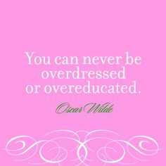 so true!  I would SOO rather be overdressed than underdressed and the overeducated part goes without saying :)