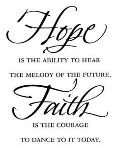 Hope is the ability to hear the melody of the future. Faith is the courage to dance to it today.
