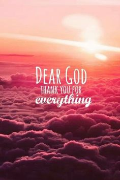 "Dear God, thank you for everything... a quote that everyone should read. It's so sad how people think that God isn't with them and that he betrayed humans. Something that I hear pretty often and just ask ""why?"""