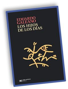 EDUARDO GALEANO  -  LOS HIJOS DE LOS DIAS