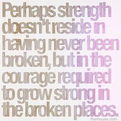 strength, to grow strong in the broken places #favorite