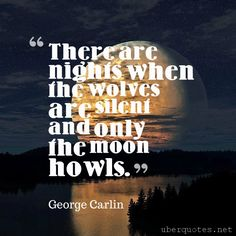 There are nights when the wolves are silent and only the moon howls. -George…