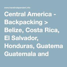 Central America - Backpacking > Belize, Costa Rica, El Salvador, Honduras, Guatemala and Nicaragua.