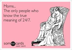 Moms ... The only people who know the true meaning of 24/7. #Humor