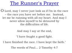"The Runner's Prayer...  O Lord, may I never just look as if I'm in the race – the race you have set before me.  Instead,  let me be running with all my heart. And may I never allow myself to be detoured by the difficulties of life. And may I say at the end, ""I have fought a good fight. I have finished the race.  I have kept the faith."" The words of Paul... 2 Timothy 4:7"