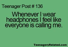 Whenever I wear headphones I feel like everyone is calling me.