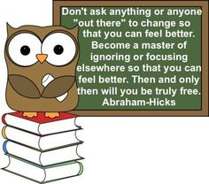 """Don't ask anything or anyone """"out there"""" to change so that you can feel better. Become a master of ignoring or focusing elsewhere so that you can feel better. Then and only then will you be truly free. Abraham-Hicks"""