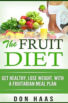 The Fruit Diet: Get Healthy, Lose Weight, With a Fruitarian Meal Plan (Vegan Diet, Plant Based Whole Foods, High Carbohydrate, Low Fat,) by [Haas, Don]