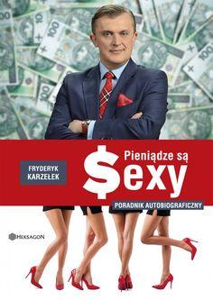 """Pieniądze są Sexy / Fryderyk Karzełek   """"...zarabianie pieniędzy we współczesnym świecie jest bardzo demokratyczne. Żyjemy w raju możliwości."""" Emerytura to bzdura, bo pieniądze są sexy"""