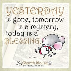 ✞♡✞ Yesterday is gone, tomorrow is a mystery, today is a Blessing. Amen...Little Church Mouse 18 August 2016 ✞♡✞