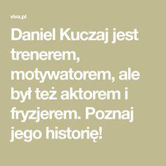 Daniel Kuczaj jest trenerem, motywatorem, ale był też aktorem i fryzjerem. Poznaj jego historię! Motto, Math Equations, Historia, Mottos