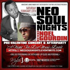 "HOUSTON'S LADIES NIGHT OUT / KETO GENTRY / FLIP THE LIFESTYLIST PRESENTS  NEO-SOUL NIGHTS  FT. NOEL GOURDIN (The River)  SATURDAY FEBRUARY 13TH  Pre-Valentine Concert & AFTERPARTY  @ UROPA 3302 Mercer ( Upper Kirby District )  Will be performing live with band  Up close and personal ""A Night For Live Music Lovers""  For Tickets and a more information call281.451.4611or832.717.1566  Log on to https://neosoulnights.eventbrite.com  Official Afterparty @ Uropa 3302 Mercer ""IT'S YOUR BIRTHDAY…"