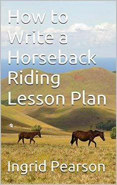 How to Write a Horseback Riding Lesson Plan by Ingrid Pearson, http://www.amazon.com/dp/B00VID64TY/ref=cm_sw_r_pi_dp_YmHhvb0SBHZVN
