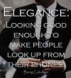 Elegance: Looking good enough to make people look up from their phones.