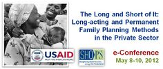 On May 8-10, 2012, the USAID-funded SHOPS project will host a three day e-conference on long-acting and permanent methods of family planning (LAPMs). LAPMs include implants, intrauterine devices, and sterilization procedures.