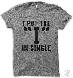 "i put the ""i"" in single."