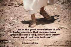 """...One of the great consolations of this Easter season is that because Jesus walked such a long, lonely path utterly alone, we do not have to do so.""   ~Jeffrey R. Holland #BecauseofHim"