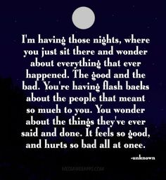 I`m having those nights, where you just sit there and wonder about everything that ever happened. The good and the bad. You`re having flash backs about the people that meant so much to you. You wonder about the things they`ve ever said and done. It feels so good, and hurts so bad all at once.
