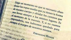 """""""Llega un momento en que es necesario abandonar las ropas usadas que ya tienen la forma de nuestro cuerpo y olvidar los caminos que nos llevan siempre a los mismos lugares. Es el momento de la travesía. Y, si no osamos emprenderla, nos habremos quedado para siempre al margen de nosotros mismos."""" Fernando Pessoa."""